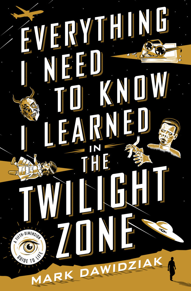 Everything I Need to Know I Learned in the Twilight Zone by Mark Dawidziak